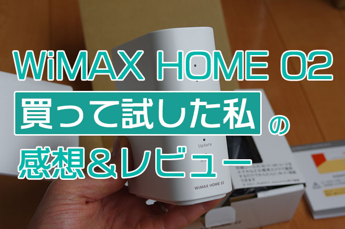 WiMAX HOME 02買って試した私の感想&レビュー