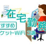 【緊急】在宅勤務・テレワークにおすすめポケットWiFi3選